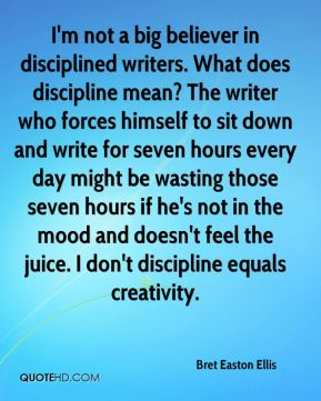 Bret Easton Ellis - I'm not a big believer in disciplined writers. What does discipline mean? The writer who forces himself to sit down and write for seven hours every day might be wasting those seven hours if he's not in the mood and doesn't feel the juice. I don't discipline equals creativity.