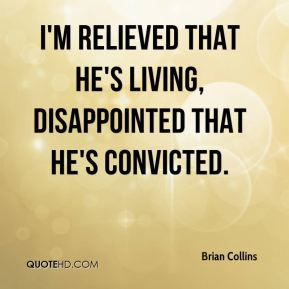I'm relieved that he's living, Disappointed that he's convicted.