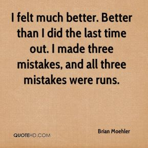 Brian Moehler - I felt much better. Better than I did the last time out. I made three mistakes, and all three mistakes were runs.