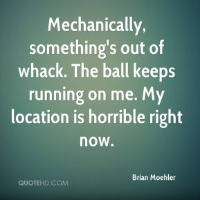 Brian Moehler - Mechanically, something's out of whack. The ball keeps running on me. My location is horrible right now.
