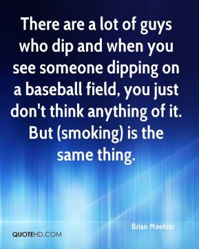 Brian Moehler - There are a lot of guys who dip and when you see someone dipping on a baseball field, you just don't think anything of it. But (smoking) is the same thing.
