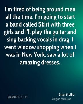 I'm tired of being around men all the time. I'm going to start a band called Skirt with three girls and I'll play the guitar and sing backing vocals in drag. I went window shopping when I was in New York, saw a lot of amazing dresses.