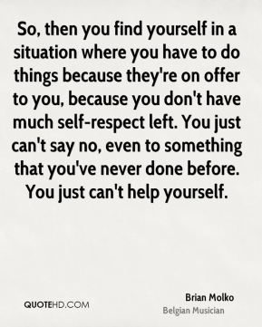 So, then you find yourself in a situation where you have to do things because they're on offer to you, because you don't have much self-respect left. You just can't say no, even to something that you've never done before. You just can't help yourself.