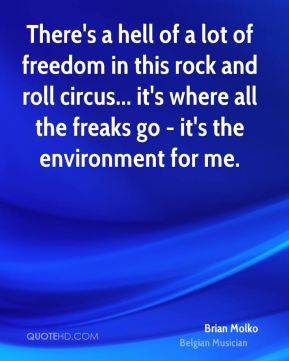 There's a hell of a lot of freedom in this rock and roll circus... it's where all the freaks go - it's the environment for me.