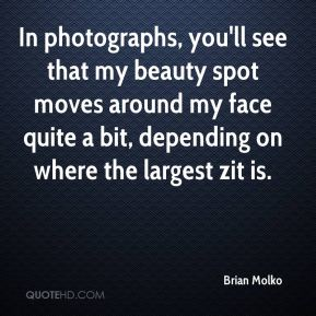 Brian Molko - In photographs, you'll see that my beauty spot moves around my face quite a bit, depending on where the largest zit is.