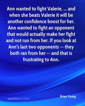 Brian Young - Ann wanted to fight Valerie, ... and when she beats Valerie it will be another confidence boost for her. Ann wanted to fight an opponent that would actually make her fight and not run from her. If you look at Ann's last two opponents -- they both ran from her -- and that is frustrating to Ann.