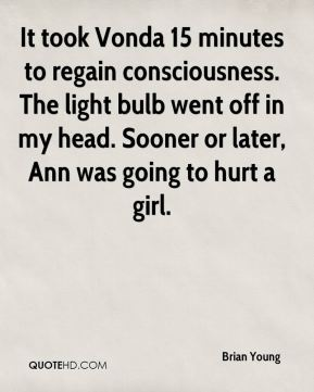 Brian Young - It took Vonda 15 minutes to regain consciousness. The light bulb went off in my head. Sooner or later, Ann was going to hurt a girl.