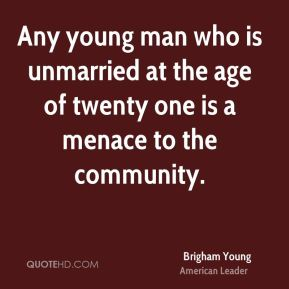 Brigham Young - Any young man who is unmarried at the age of twenty one is a menace to the community.
