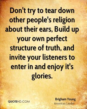 Brigham Young - Don't try to tear down other people's religion about their ears, Build up your own perfect structure of truth, and invite your listeners to enter in and enjoy it's glories.