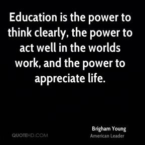 Education is the power to think clearly, the power to act well in the worlds work, and the power to appreciate life.