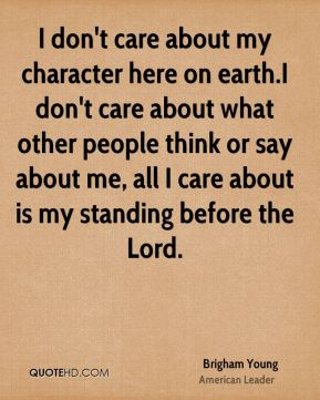Brigham Young - I don't care about my character here on earth.I don't care about what other people think or say about me, all I care about is my standing before the Lord.