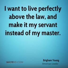 Brigham Young - I want to live perfectly above the law, and make it my servant instead of my master.