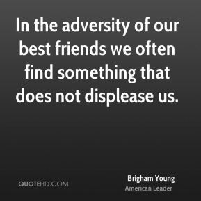 In the adversity of our best friends we often find something that does not displease us.