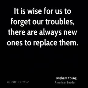 It is wise for us to forget our troubles, there are always new ones to replace them.