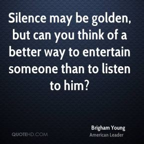 Brigham Young - Silence may be golden, but can you think of a better way to entertain someone than to listen to him?