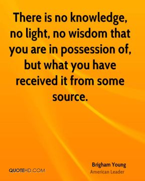 There is no knowledge, no light, no wisdom that you are in possession of, but what you have received it from some source.