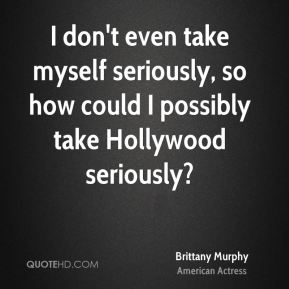Brittany Murphy - I don't even take myself seriously, so how could I possibly take Hollywood seriously?