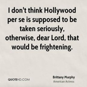 Brittany Murphy - I don't think Hollywood per se is supposed to be taken seriously, otherwise, dear Lord, that would be frightening.