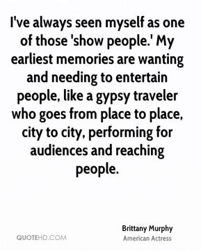 Brittany Murphy - I've always seen myself as one of those 'show people.' My earliest memories are wanting and needing to entertain people, like a gypsy traveler who goes from place to place, city to city, performing for audiences and reaching people.