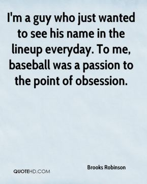 Brooks Robinson - I'm a guy who just wanted to see his name in the lineup everyday. To me, baseball was a passion to the point of obsession.