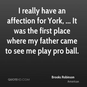 Brooks Robinson - I really have an affection for York, ... It was the first place where my father came to see me play pro ball.