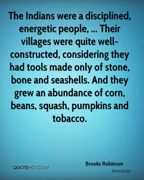 Brooks Robinson - The Indians were a disciplined, energetic people, ... Their villages were quite well-constructed, considering they had tools made only of stone, bone and seashells. And they grew an abundance of corn, beans, squash, pumpkins and tobacco.