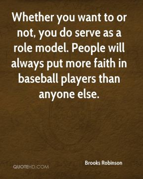 Brooks Robinson - Whether you want to or not, you do serve as a role model. People will always put more faith in baseball players than anyone else.