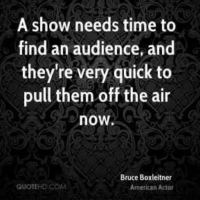 Bruce Boxleitner - A show needs time to find an audience, and they're very quick to pull them off the air now.