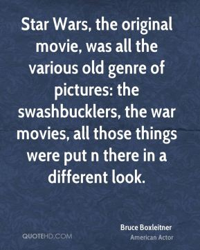 Bruce Boxleitner - Star Wars, the original movie, was all the various old genre of pictures: the swashbucklers, the war movies, all those things were put n there in a different look.
