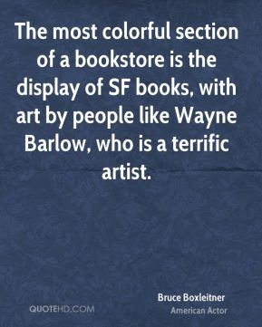 Bruce Boxleitner - The most colorful section of a bookstore is the display of SF books, with art by people like Wayne Barlow, who is a terrific artist.