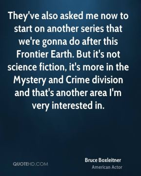 Bruce Boxleitner - They've also asked me now to start on another series that we're gonna do after this Frontier Earth. But it's not science fiction, it's more in the Mystery and Crime division and that's another area I'm very interested in.