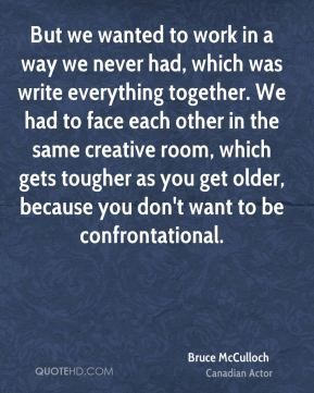 But we wanted to work in a way we never had, which was write everything together. We had to face each other in the same creative room, which gets tougher as you get older, because you don't want to be confrontational.