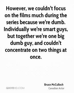 However, we couldn't focus on the films much during the series because we're dumb. Individually we're smart guys, but together we're one big dumb guy, and couldn't concentrate on two things at once.