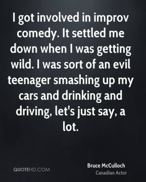 I got involved in improv comedy. It settled me down when I was getting wild. I was sort of an evil teenager smashing up my cars and drinking and driving, let's just say, a lot.