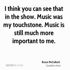 I think you can see that in the show. Music was my touchstone. Music is still much more important to me.