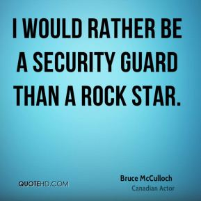 Bruce McCulloch - I would rather be a security guard than a rock star.
