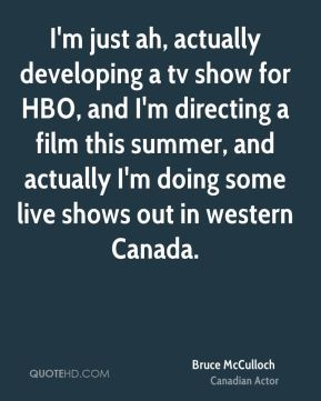I'm just ah, actually developing a tv show for HBO, and I'm directing a film this summer, and actually I'm doing some live shows out in western Canada.