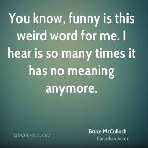 You know, funny is this weird word for me. I hear is so many times it has no meaning anymore.