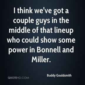 I think we've got a couple guys in the middle of that lineup who could show some power in Bonnell and Miller.
