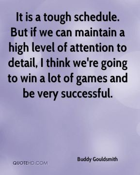 It is a tough schedule. But if we can maintain a high level of attention to detail, I think we're going to win a lot of games and be very successful.