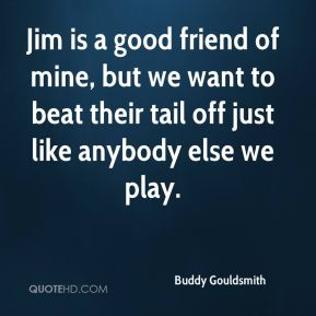 Buddy Gouldsmith - Jim is a good friend of mine, but we want to beat their tail off just like anybody else we play.