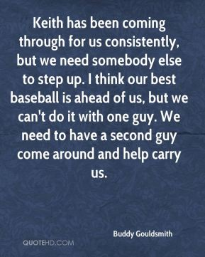 Keith has been coming through for us consistently, but we need somebody else to step up. I think our best baseball is ahead of us, but we can't do it with one guy. We need to have a second guy come around and help carry us.