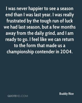 I was never happier to see a season end than I was last year. I was really frustrated by the tough run of luck we had last season, but a few months away from the daily grind, and I am ready to go. I feel like we can return to the form that made us a championship contender in 2004.