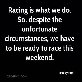 Racing is what we do. So, despite the unfortunate circumstances, we have to be ready to race this weekend.