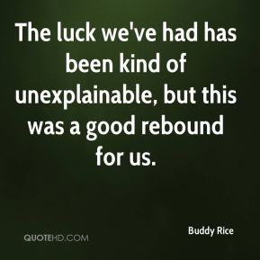 Buddy Rice - The luck we've had has been kind of unexplainable, but this was a good rebound for us.