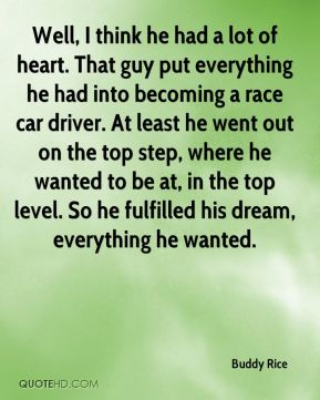 Well, I think he had a lot of heart. That guy put everything he had into becoming a race car driver. At least he went out on the top step, where he wanted to be at, in the top level. So he fulfilled his dream, everything he wanted.