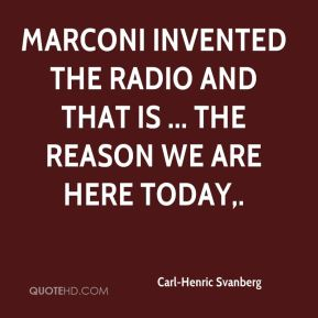 Carl-Henric Svanberg - Marconi invented the radio and that is ... the reason we are here today.
