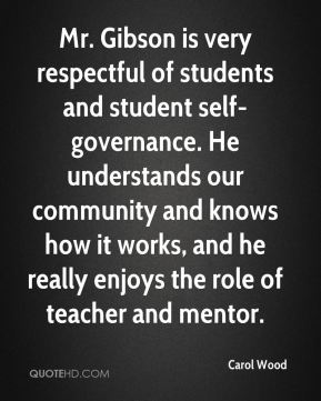 Carol Wood - Mr. Gibson is very respectful of students and student self-governance. He understands our community and knows how it works, and he really enjoys the role of teacher and mentor.