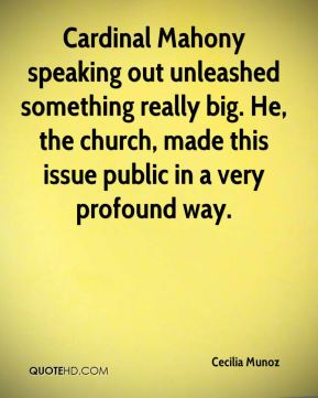 Cecilia Munoz - Cardinal Mahony speaking out unleashed something really big. He, the church, made this issue public in a very profound way.
