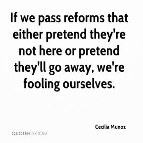 Cecilia Munoz - If we pass reforms that either pretend they're not here or pretend they'll go away, we're fooling ourselves.